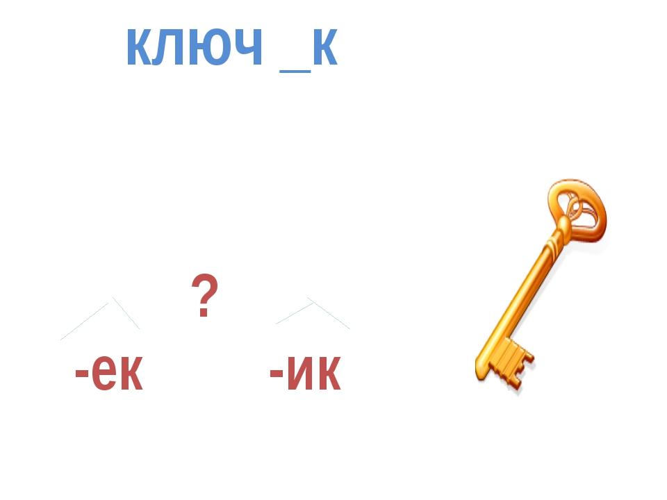 ключ _к ? -ек -ик