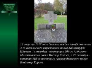 12 августа 1917 года был награжден штабс-капитан 3-го Кавказского стрелкового