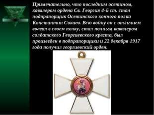 Примечательно, что последним осетином, кавалером ордена Св. Георгия 4-й ст. с