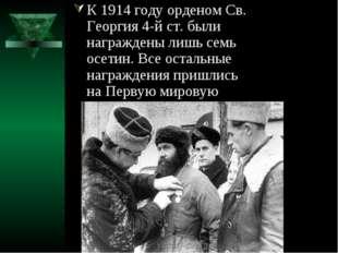 К 1914 году орденом Св. Георгия 4-й ст. были награждены лишь семь осетин. Все