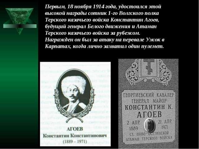 Первым, 18 ноября 1914 года, удостоился этой высокой награды сотник 1-го Волг...