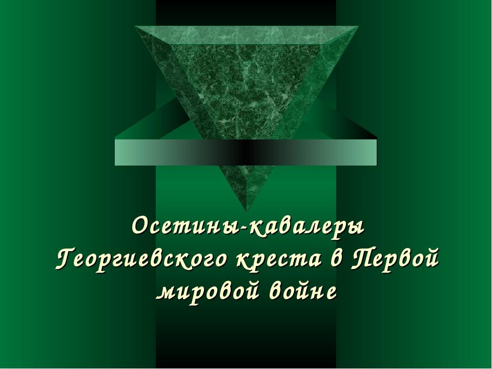 Осетины-кавалеры Георгиевского креста в Первой мировой войне
