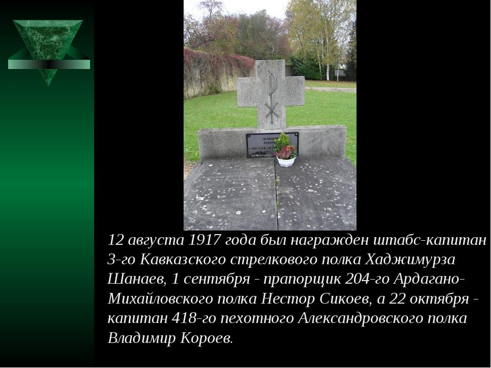 12 августа 1917 года был награжден штабс-капитан 3-го Кавказского стрелкового...