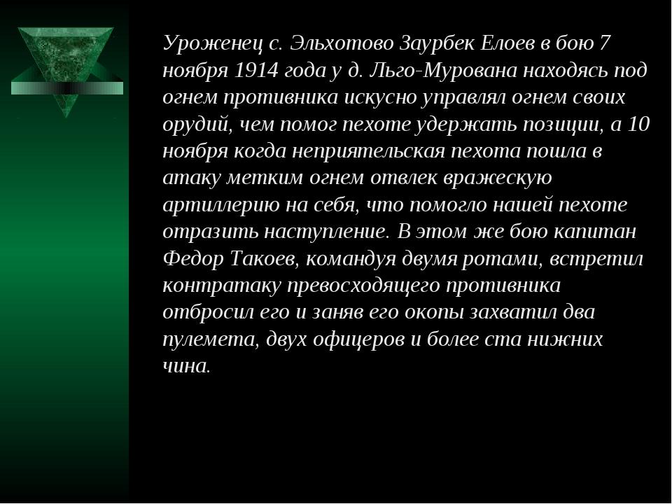 Уроженец с. Эльхотово Заурбек Елоев в бою 7 ноября 1914 года у д. Льго-Мурова...