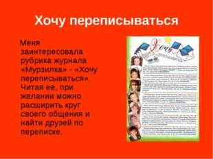 Хочу переписываться Меня заинтересовала рубрика журнала «Мурзилка» - «Хочу пе