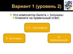 Кто композитор балета « Золушка» Кликните на правильный ответ. С.С. Прокофье