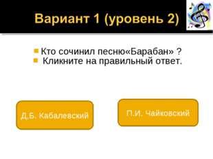 Кто сочинил песню«Барабан» ? Кликните на правильный ответ. Д,Б. Кабалевский