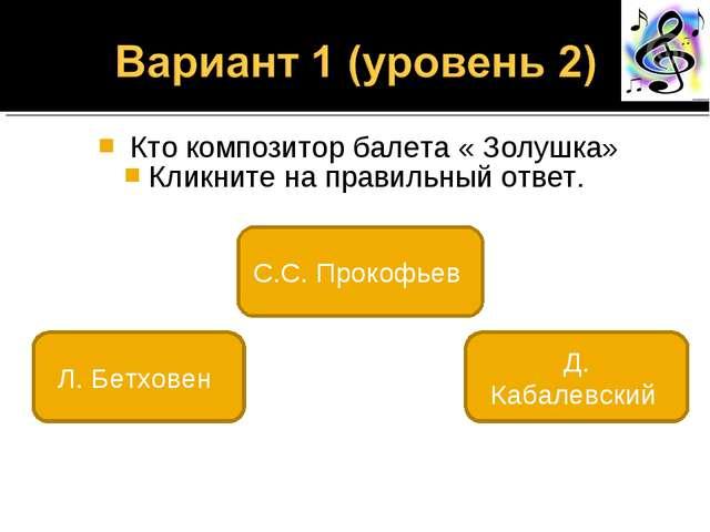 Кто композитор балета « Золушка» Кликните на правильный ответ. С.С. Прокофье...