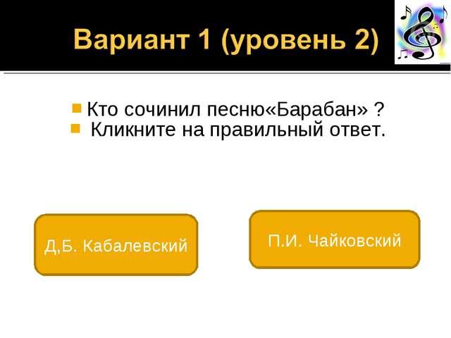 Кто сочинил песню«Барабан» ? Кликните на правильный ответ. Д,Б. Кабалевский...