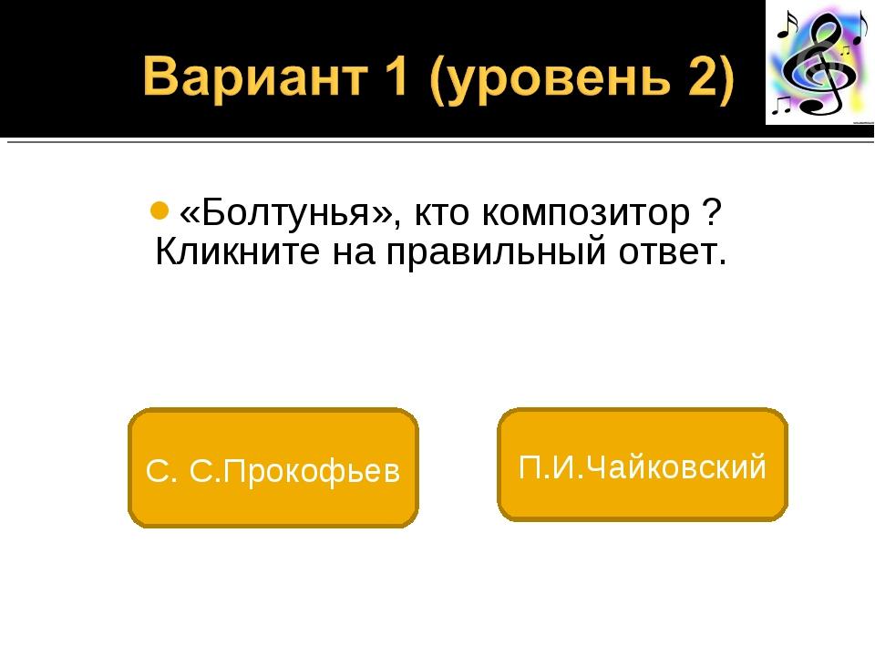 «Болтунья», кто композитор ? Кликните на правильный ответ. С. С.Прокофьев П....