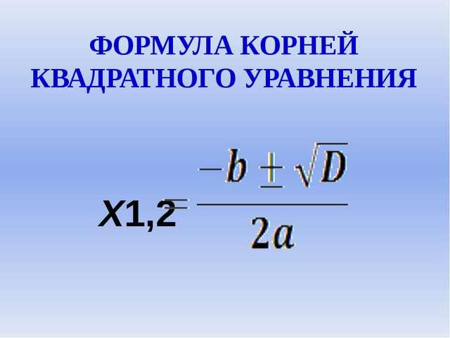 ФОРМУЛА КОРНЕЙ КВАДРАТНОГО УРАВНЕНИЯ Х1,2