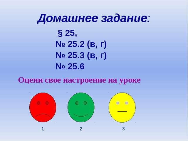 Домашнее задание: § 25, № 25.2 (в, г) № 25.3 (в, г) № 25.6 Оцени свое настрое...