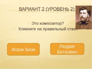 Это композитор? Кликните на правильный ответ. Жорж Бизе Людвиг Бетховен
