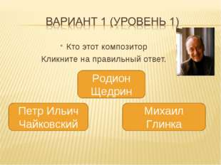 Кто этот композитор Кликните на правильный ответ. Родион Щедрин 4 Михаил Гли