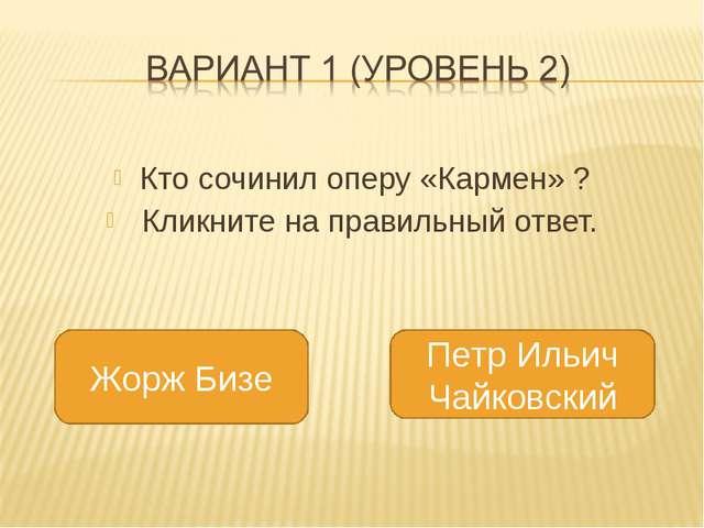 Кто сочинил оперу «Кармен» ? Кликните на правильный ответ. Жорж Бизе Петр Ил...