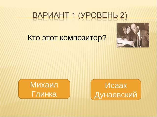 Исаак Дунаевский Михаил Глинка Кто этот композитор?