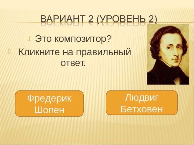 Это композитор? Кликните на правильный ответ. Фредерик Шопен Людвиг Бетховен