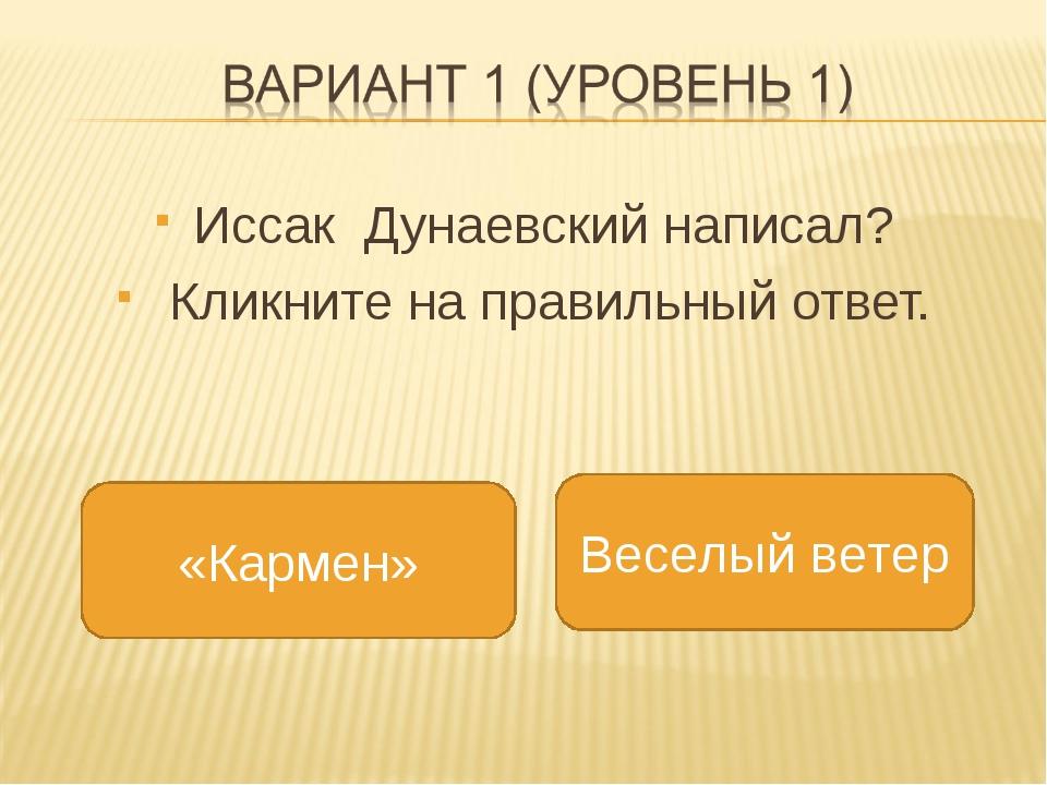 Иссак Дунаевский написал? Кликните на правильный ответ. Веселый ветер 4 «Кар...