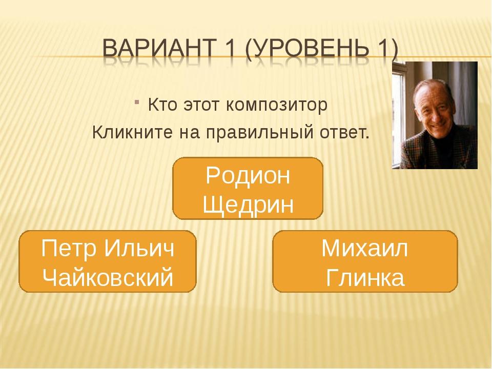 Кто этот композитор Кликните на правильный ответ. Родион Щедрин 4 Михаил Гли...