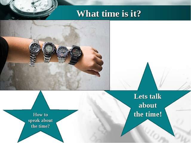 Contents Lets talk about the time! What time is it? How to speak about the ti...