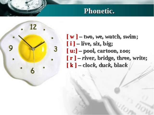 Phonetic. [ w ] – two, we, watch, swim; [ i ] – live, six, big; [ u:] – pool,...