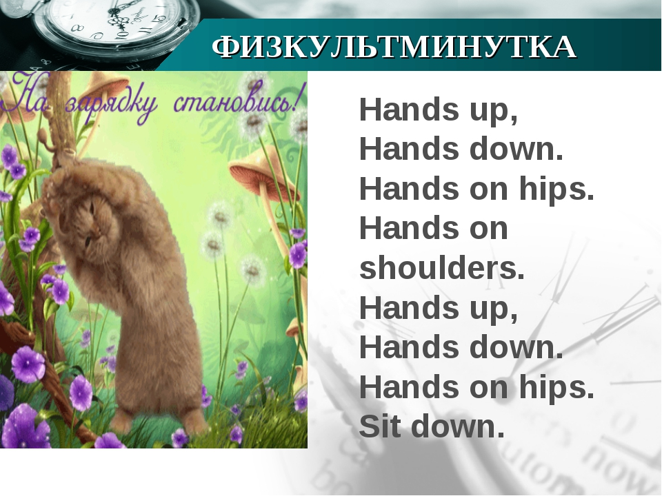 ФИЗКУЛЬТМИНУТКА Hands up, Hands down. Hands on hips. Hands on shoulders. Hand...
