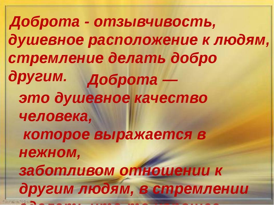Доброта - отзывчивость, душевное расположение к людям, стремление делать доб...