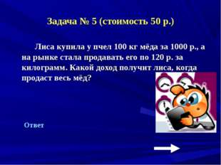 Задача № 5 (стоимость 50 р.) Лиса купила у пчел 100 кг мёда за 1000 р., а на