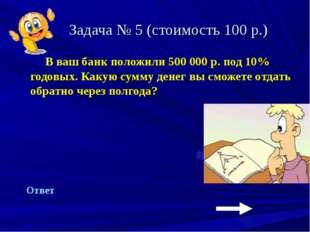 Задача № 5 (стоимость 100 р.) В ваш банк положили 500 000 р. под 10% годовых