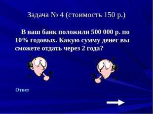 Задача № 4 (стоимость 150 р.) В ваш банк положили 500 000 р. по 10% годовых.