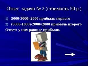 Ответ задачи № 2 (стоимость 50 р.) 5000-3000=2000 прибыль первого (5000-1000)