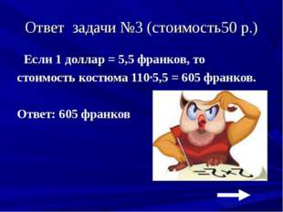 Ответ задачи №3 (стоимость50 р.) Если 1 доллар = 5,5 франков, то стоимость ко