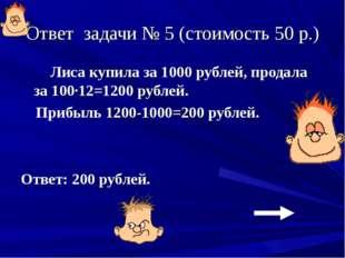 Ответ задачи № 5 (стоимость 50 р.) Лиса купила за 1000 рублей, продала за 100