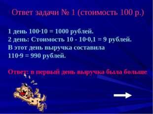Ответ задачи № 1 (стоимость 100 р.) 1 день 100·10 = 1000 рублей. 2 день: Стои