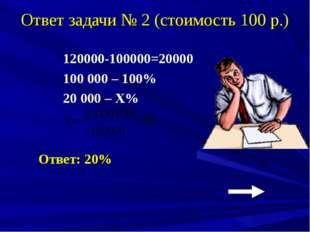 Ответ задачи № 2 (стоимость 100 р.) 120000-100000=20000 100 000 – 100% 20 000