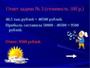 Ответ задачи № 3 (стоимость 100 р.) 40,5 тыс.рублей = 40500 рублей. Прибыль с