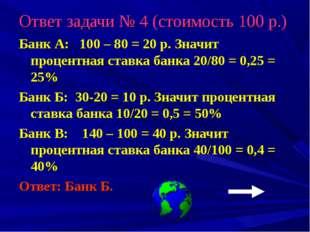 Ответ задачи № 4 (стоимость 100 р.) Банк А: 100 – 80 = 20 р. Значит процентна