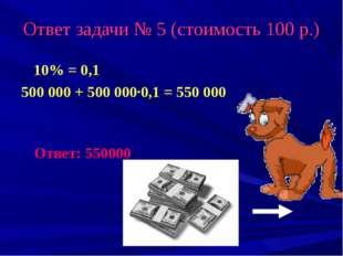 Ответ задачи № 5 (стоимость 100 р.) 10% = 0,1 500 000 + 500 000·0,1 = 550 000