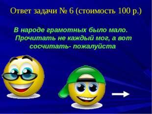 Ответ задачи № 6 (стоимость 100 р.) В народе грамотных было мало. Прочитать н