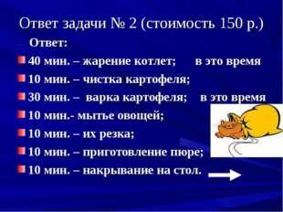 Ответ задачи № 2 (стоимость 150 р.) Ответ: 40 мин. – жарение котлет; в это вр