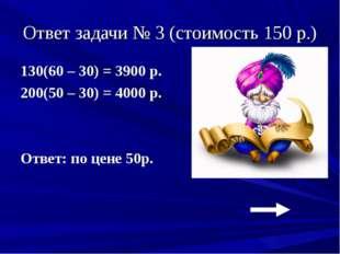 Ответ задачи № 3 (стоимость 150 р.) 130(60 – 30) = 3900 р. 200(50 – 30) = 400