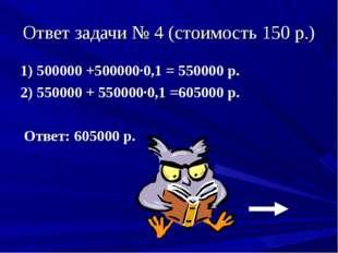 Ответ задачи № 4 (стоимость 150 р.) 1) 500000 +500000·0,1 = 550000 р. 2) 5500