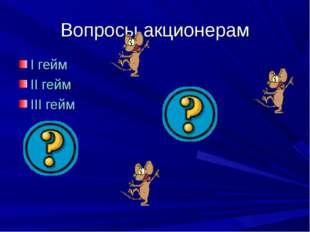 Вопросы акционерам I гейм II гейм III гейм