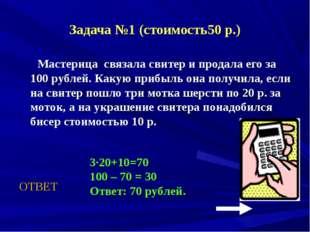 Задача №1 (стоимость50 р.) Мастерица связала свитер и продала его за 100 рубл
