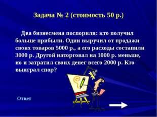 Задача № 2 (стоимость 50 р.) Два бизнесмена поспорили: кто получил больше при