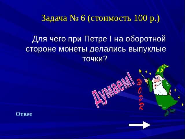 Задача № 6 (стоимость 100 р.) Для чего при Петре I на оборотной стороне моне...
