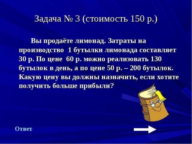 Задача № 3 (стоимость 150 р.) Вы продаёте лимонад. Затраты на производство 1...