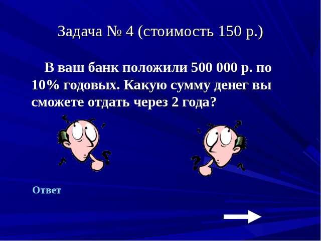 Задача № 4 (стоимость 150 р.) В ваш банк положили 500 000 р. по 10% годовых....