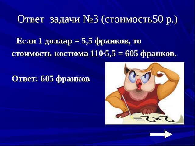 Ответ задачи №3 (стоимость50 р.) Если 1 доллар = 5,5 франков, то стоимость ко...