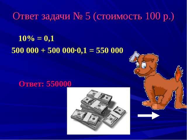 Ответ задачи № 5 (стоимость 100 р.) 10% = 0,1 500 000 + 500 000·0,1 = 550 000...